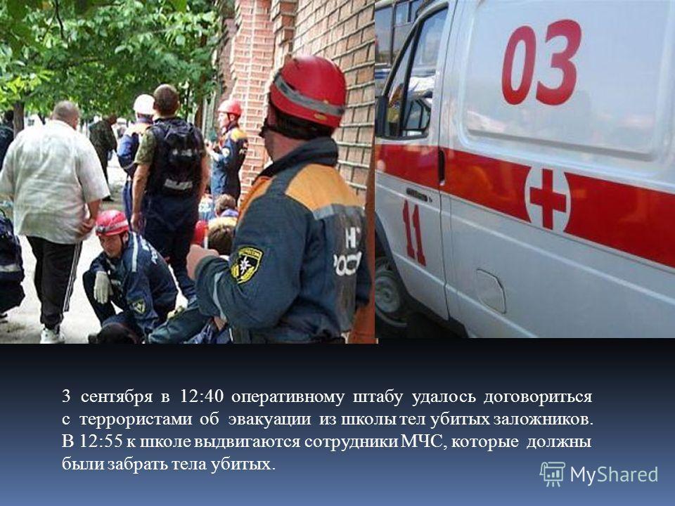 3 сентября в 12:40 оперативному штабу удалось договориться с террористами об эвакуации из школы тел убитых заложников. В 12:55 к школе выдвигаются сотрудники МЧС, которые должны были забрать тела убитых.