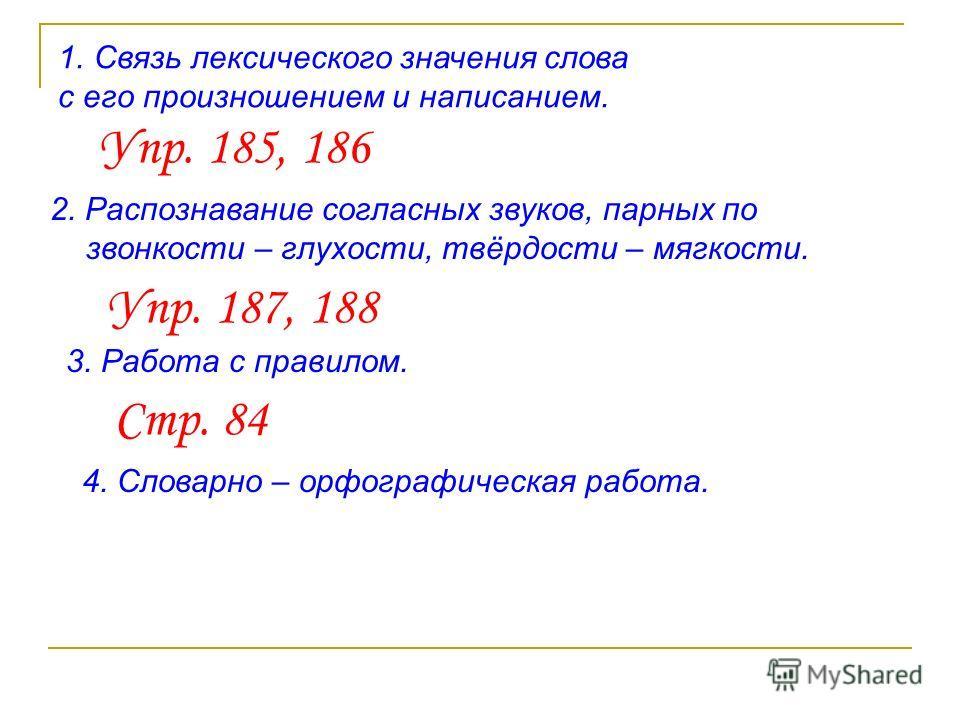 1. Связь лексического значения слова с его произношением и написанием. Упр. 185, 186 2. Распознавание согласных звуков, парных по звонкости – глухости, твёрдости – мягкости. Упр. 187, 188 3. Работа с правилом. Стр. 84 4. Словарно – орфографическая ра