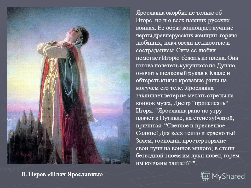 Ярославна скорбит не только об Игоре, но и о всех павших русских воинах. Ее образ воплощает лучшие черты древнерусских женщин, горячо любящих, плач овеян нежностью и состраданием. Сила ее любви помогает Игорю бежать из плена. Она готова полететь куку