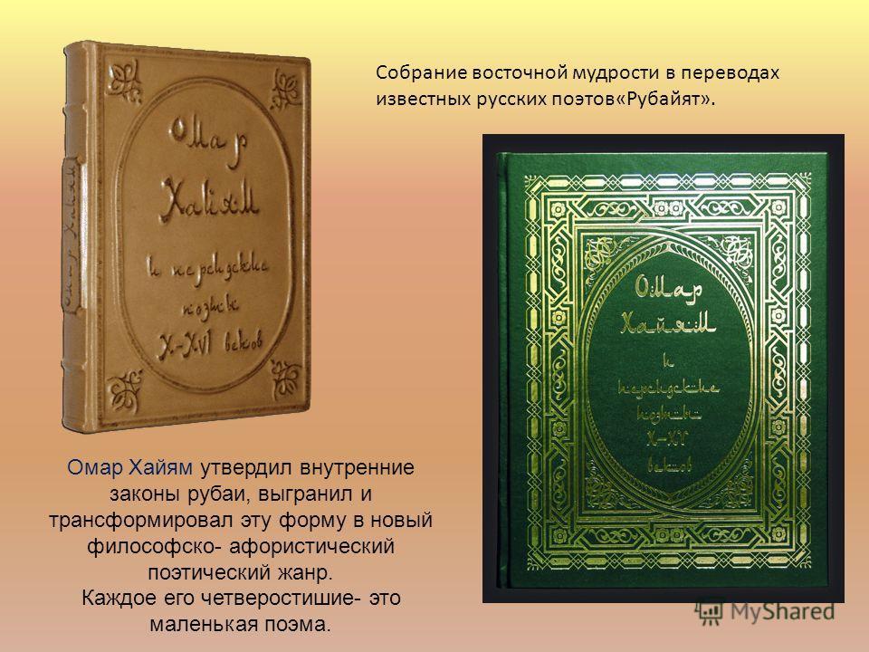 Собрание восточной мудрости в переводах известных русских поэтов«Рубайят». Омар Хайям утвердил внутренние законы рубаи, выгранил и трансформировал эту форму в новый философско- афористический поэтический жанр. Каждое его четверостишие- это маленькая