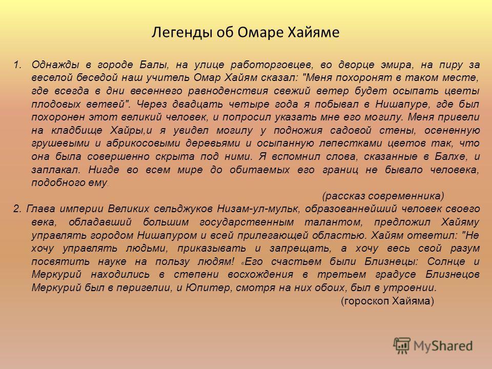 Легенды об Омаре Хайяме 1. Однажды в городе Балы, на улице работорговцев, во дворце эмира, на пиру за веселой беседой наш учитель Омар Хайям сказал: