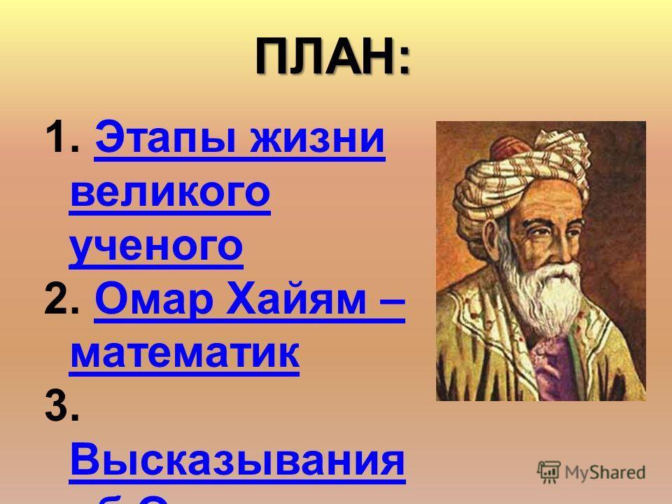 1. Этапы жизни великого ученого Этапы жизни великого ученого 2. Омар Хайям – математик Омар Хайям – математик 3. Высказывания об Омаре Хайяме Высказывания об Омаре ХайямеПЛАН: