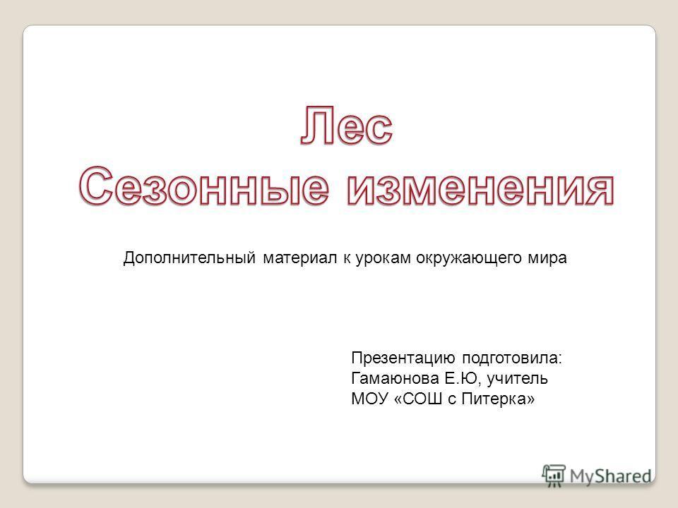 Дополнительный материал к урокам окружающего мира Презентацию подготовила: Гамаюнова Е.Ю, учитель МОУ «СОШ с Питерка»