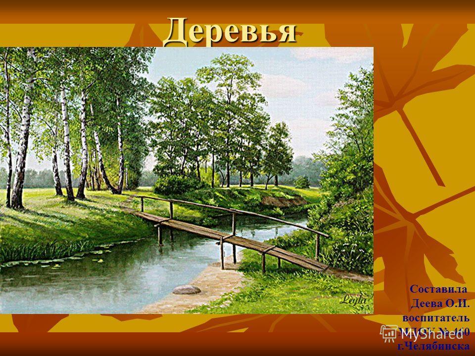 Деревья Составила Деева О.И. воспитатель МДОУ 460 г.Челябинска