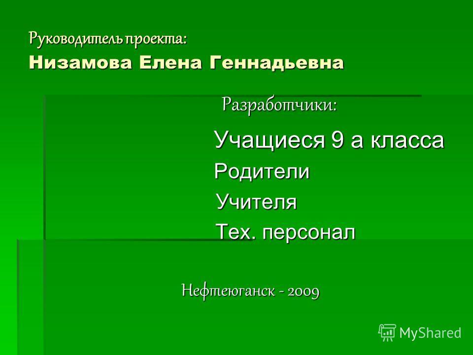 Руководитель проекта: Низамова Елена Геннадьевна Разработчики: Разработчики: Учащиеся 9 а класса Учащиеся 9 а класса Родители Родители Учителя Учителя Тех. персонал Тех. персонал Нефтеюганск - 2009