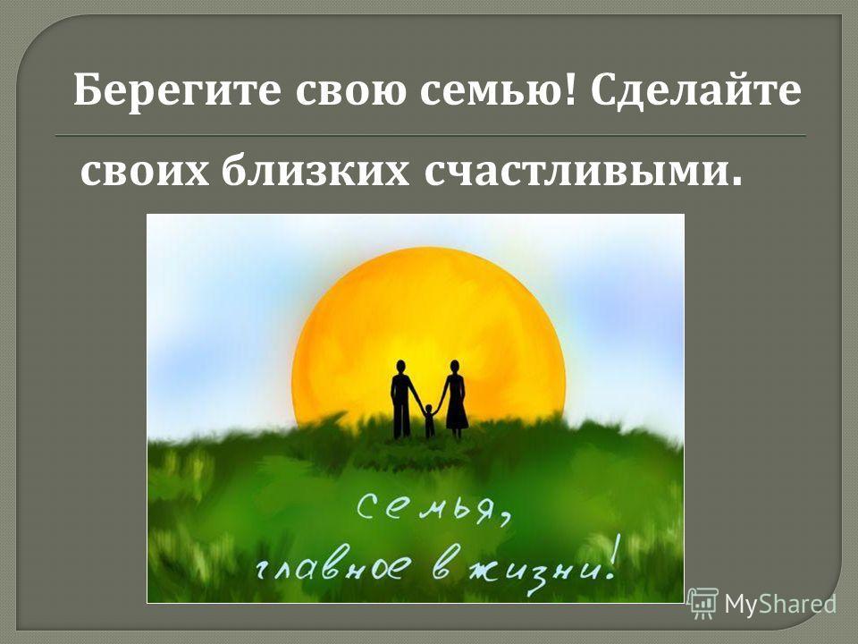 Берегите свою семью ! Сделайте своих близких счастливыми.