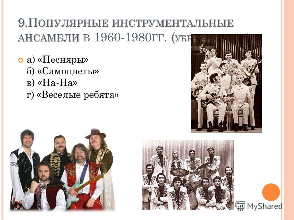 9. П ОПУЛЯРНЫЕ ИНСТРУМЕНТАЛЬНЫЕ АНСАМБЛИ ( УБЕРИ ЛИШНЕЕ ) 9. П ОПУЛЯРНЫЕ ИНСТРУМЕНТАЛЬНЫЕ АНСАМБЛИ В 1960-1980 ГГ. ( УБЕРИ ЛИШНЕЕ ) а) «Песняры» б) «Самоцветы» в) «На-На» г) «Веселые ребята»
