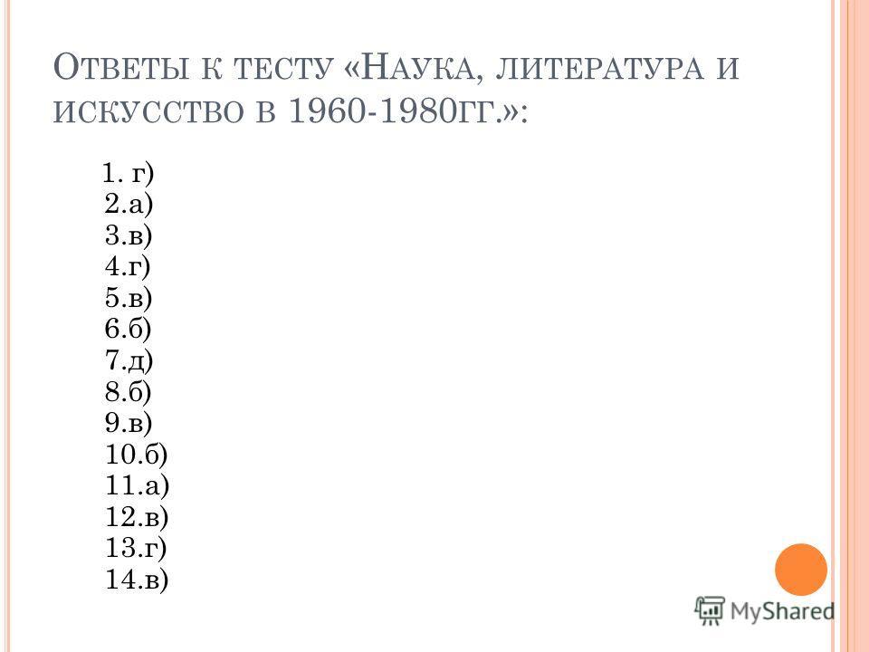 О ТВЕТЫ К ТЕСТУ «Н АУКА, ЛИТЕРАТУРА И ИСКУССТВО В 1960-1980 ГГ.»: 1. г) 2.а) 3.в) 4.г) 5.в) 6.б) 7.д) 8.б) 9.в) 10.б) 11.а) 12.в) 13.г) 14.в)