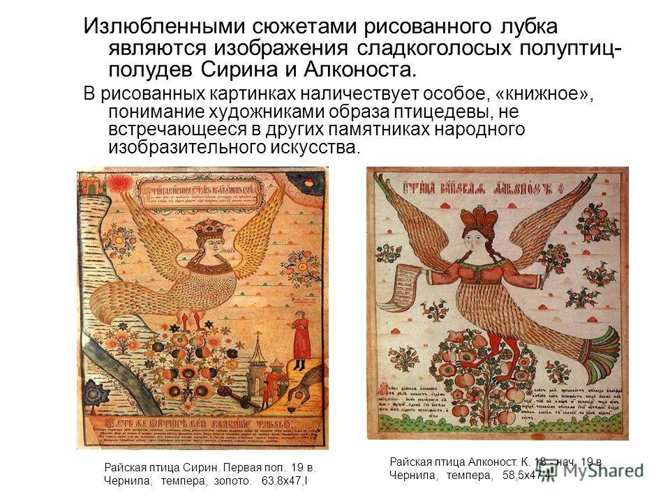 Излюбленными сюжетами рисованного лубка являются изображения сладкоголосых полуптиц- полудев Сирина и Алконоста. В рисованных картинках наличествует особое, «книжное», понимание художниками образа птицедевы, не встречающееся в других памятниках народ