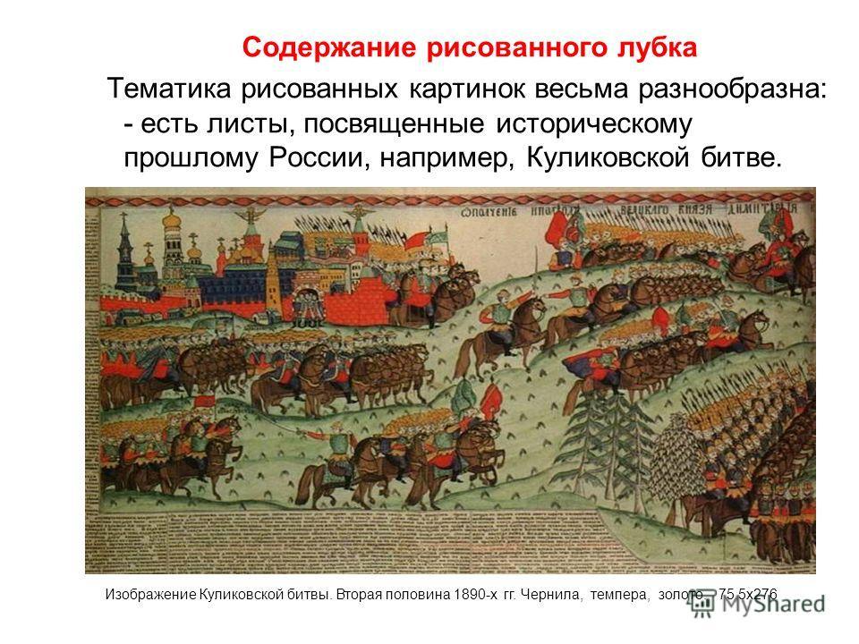 Содержание рисованного лубка Тематика рисованных картинок весьма разнообразна: - есть листы, посвященные историческому прошлому России, например, Куликовской битве. Изображение Куликовской битвы. Вторая половина 1890-х гг. Чернила, темпера, золото. 7