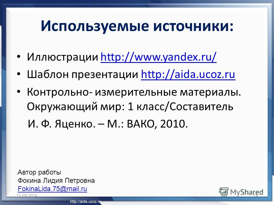 Используемые источники: Иллюстрации http://www.yandex.ru/http://www.yandex.ru/ Шаблон презентации http://aida.ucoz.ruhttp://aida.ucoz.ru Контрольно- измерительные материалы. Окружающий мир: 1 класс/Составитель И. Ф. Яценко. – М.: ВАКО, 2010. 11.09.20