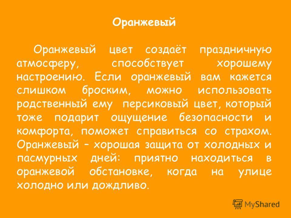 Оранжевый Оранжевый цвет создаёт праздничную атмосферу, способствует хорошему настроению. Если оранжевый вам кажется слишком броским, можно использовать родственный ему персиковый цвет, который тоже подарит ощущение безопасности и комфорта, поможет с
