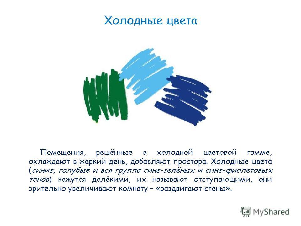 Холодные цвета Помещения, решённые в холодной цветовой гамме, охлаждают в жаркий день, добавляют простора. Холодные цвета (синие, голубые и вся группа сине-зелёных и сине-фиолетовых тонов) кажутся далёкими, их называют отступающими, они зрительно уве