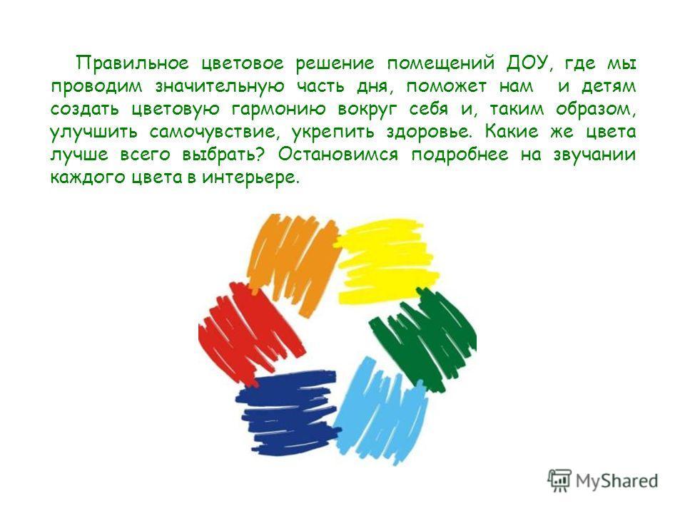 Правильное цветовое решение помещений ДОУ, где мы проводим значительную часть дня, поможет нам и детям создать цветовую гармонию вокруг себя и, таким образом, улучшить самочувствие, укрепить здоровье. Какие же цвета лучше всего выбрать? Остановимся п