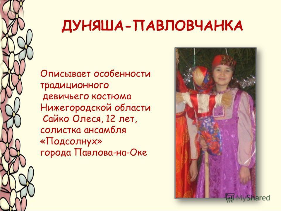 Описывает особенности традиционного девичьего костюма Нижегородской области Сайко Олеся, 12 лет, солистка ансамбля «Подсолнух» города Павлова-на-Оке