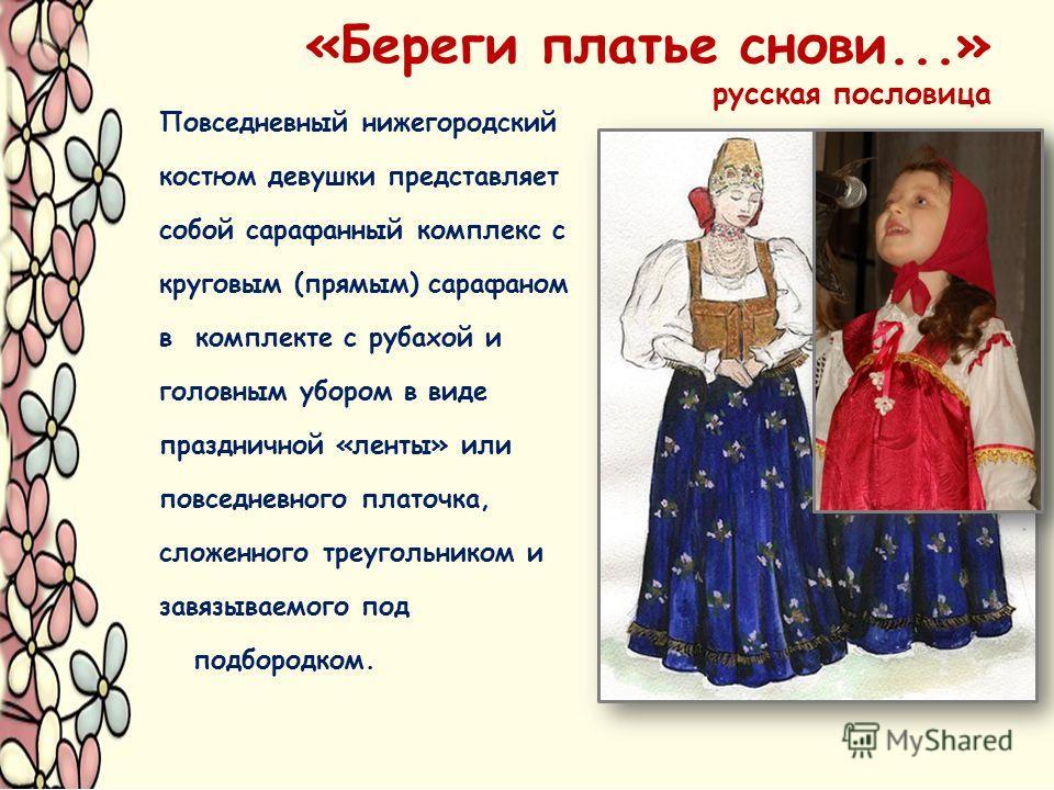 «Береги платье снови...» русская пословица Повседневный нижегородский костюм девушки представляет собой сарафанный комплекс с круговым (прямым) сарафаном в комплекте с рубахой и головным убором в виде праздничной «ленты» или повседневного платочка, с