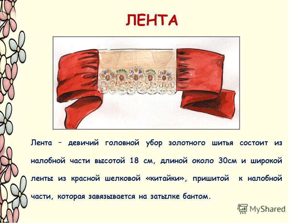ЛЕНТА Лента – девичий головной убор золотного шитья состоит из налобной части высотой 18 см, длиной около 30 см и широкой ленты из красной шелковой «китайки», пришитой к налобной части, которая завязывается на затылке бантом.