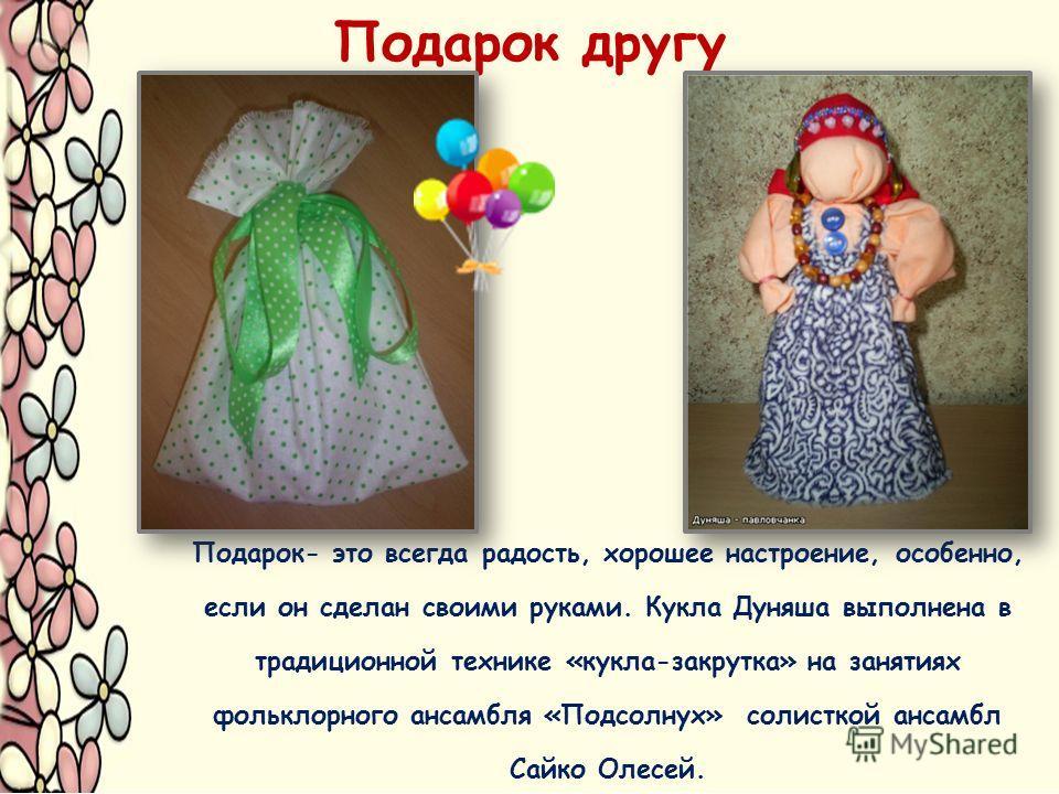 Подарок другу Подарок- это всегда радость, хорошее настроение, особенно, если он сделан своими руками. Кукла Дуняша выполнена в традиционной технике «кукла-закрутка» на занятиях фольклорного ансамбля «Подсолнух» солисткой ансамбл Сайко Олесей.