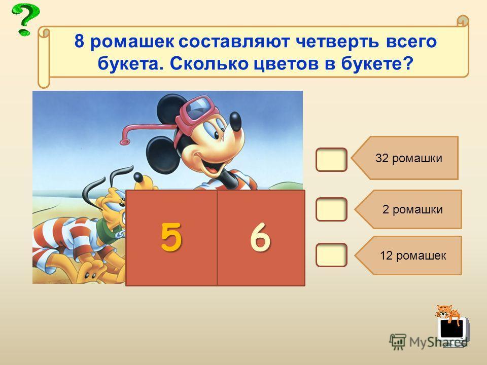 В6. 32 ромашки 2 ромашки 12 ромашек 56 8 ромашек составляют четверть всего букета. Сколько цветов в букете?