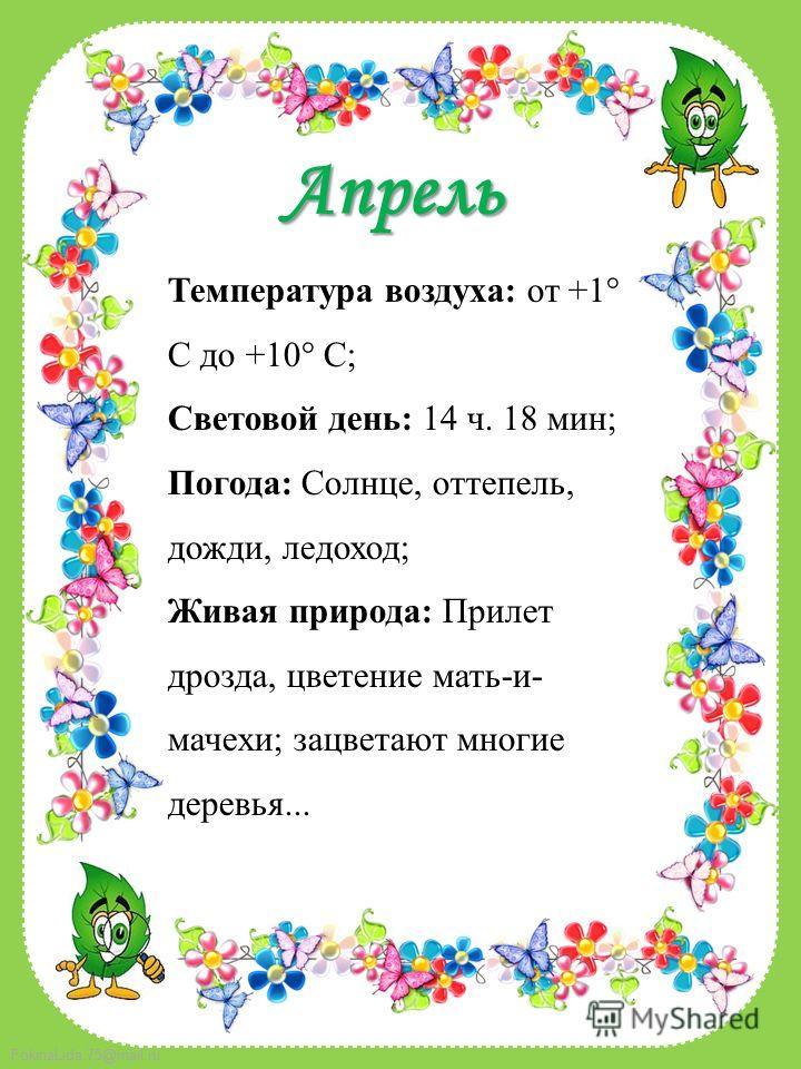 FokinaLida.75@mail.ru Апрель Температура воздуха: от +1° C до +10° C; Световой день: 14 ч. 18 мин; Погода: Солнце, оттепель, дожди, ледоход; Живая природа: Прилет дрозда, цветение мать-и- мачехи; зацветают многие деревья...