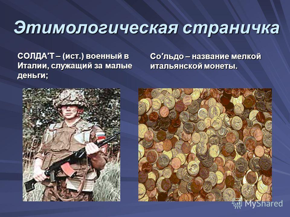 Этимологическая страничка СОЛДАТ – (ист.) военный в Италии, служащий за малые деньги; Сольдо – название мелкой итальянской монеты.