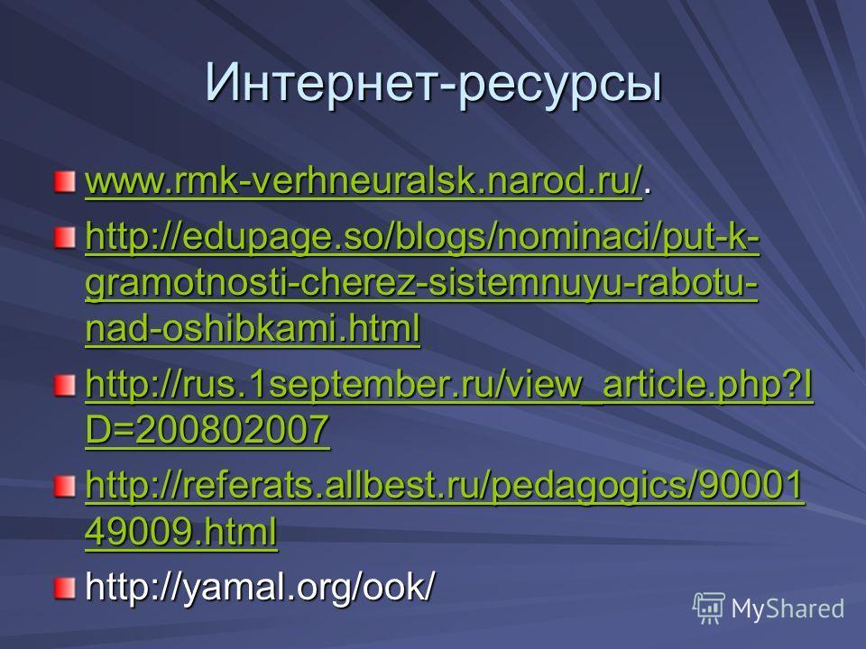 Интернет-ресурсы www.rmk-verhneuralsk.narod.ru/www.rmk-verhneuralsk.narod.ru/. www.rmk-verhneuralsk.narod.ru/ http://edupage.so/blogs/nominaci/put-k- gramotnosti-cherez-sistemnuyu-rabotu- nad-oshibkami.html http://edupage.so/blogs/nominaci/put-k- gra