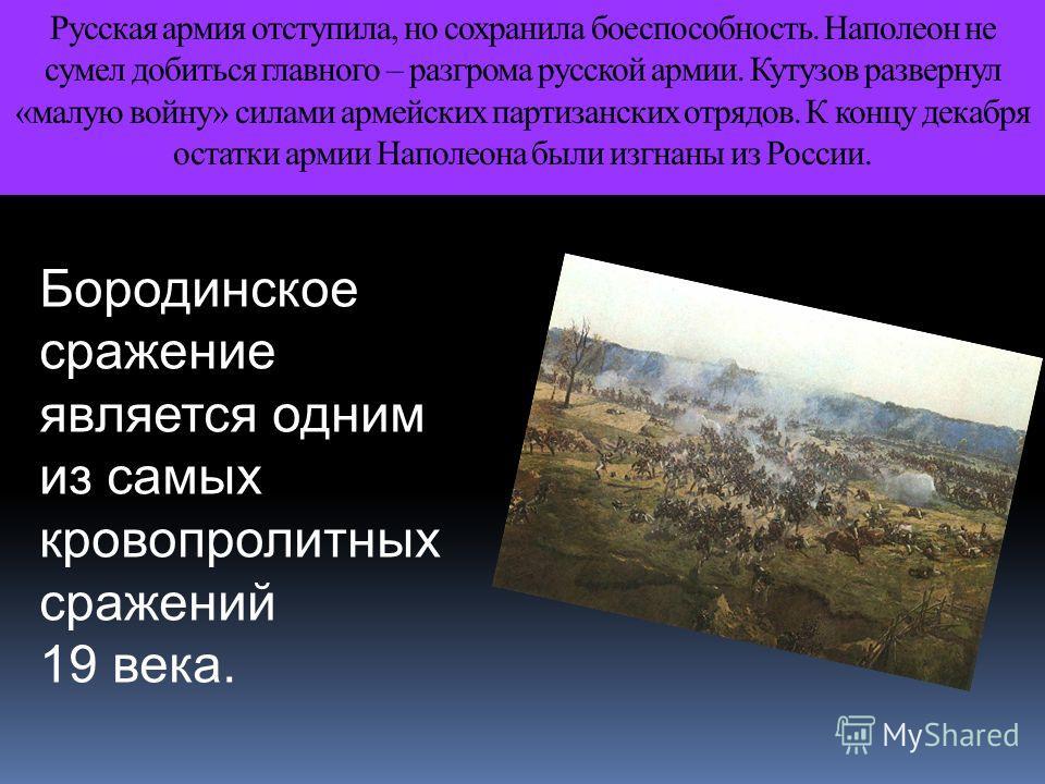 Русская армия отступила, но сохранила боеспособность. Наполеон не сумел добиться главного – разгрома русской армии. Кутузов развернул «малую войну» силами армейских партизанских отрядов. К концу декабря остатки армии Наполеона были изгнаны из России.