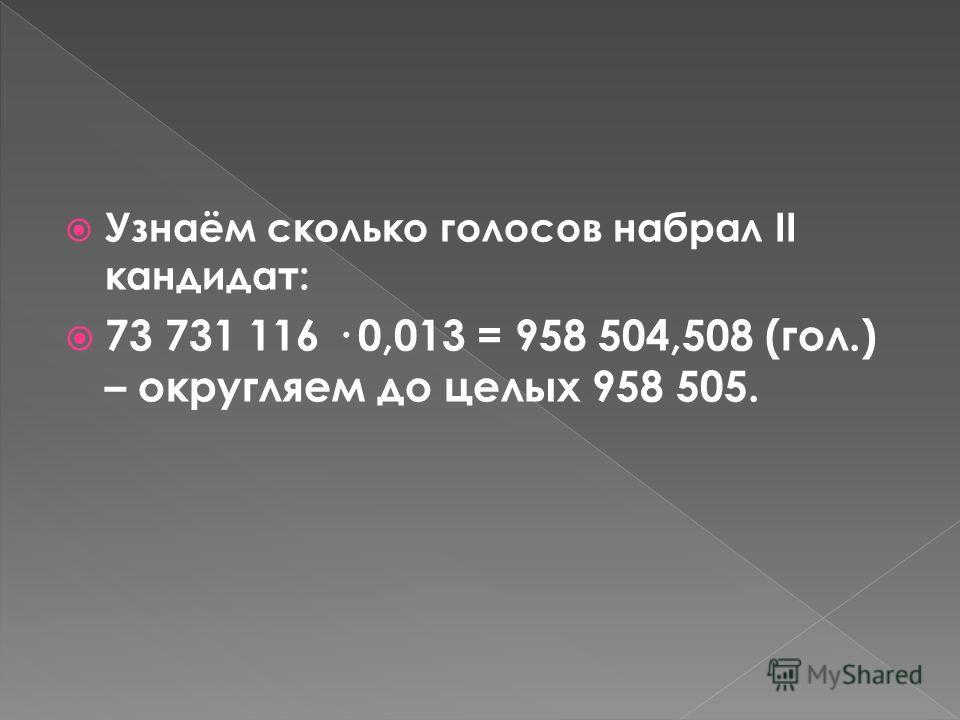 Узнаём сколько голосов набрал Медведев Д.А. : 73 731 116 · 0.7028 = 51818228,3248 (гол.) – округляем до целых 51 818 228.
