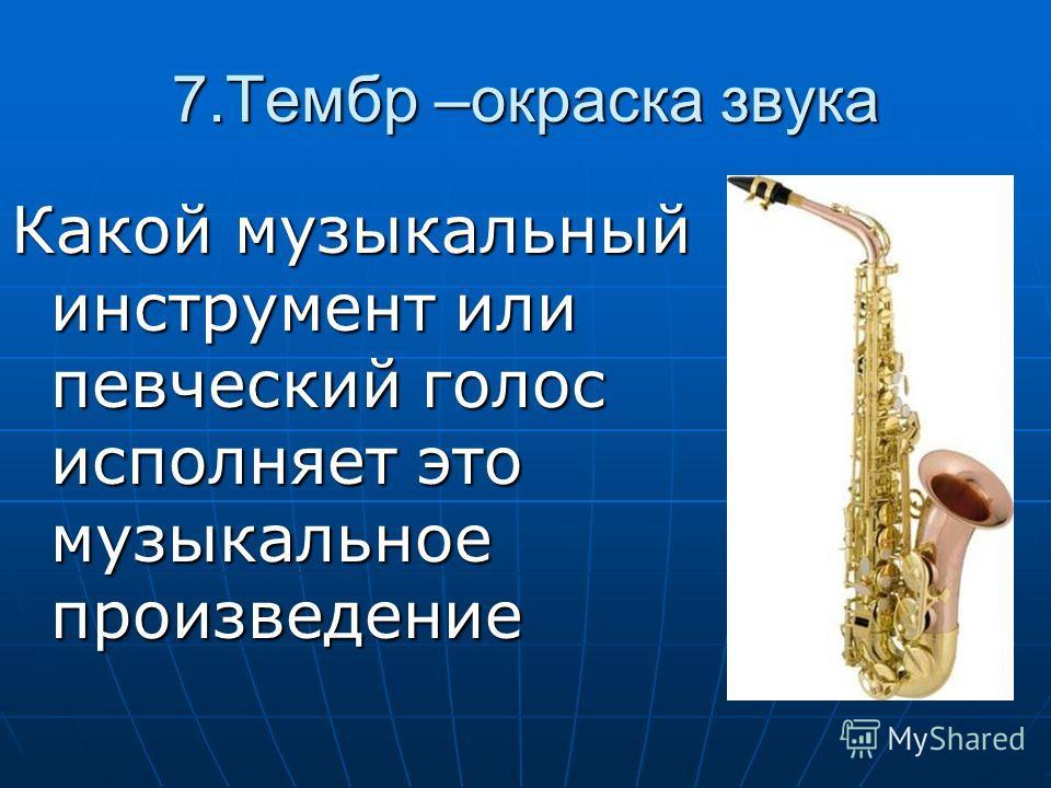 7. Тембр –окраска звука Какой музыкальный инструмент или певческий голос исполняет это музыкальное произведение