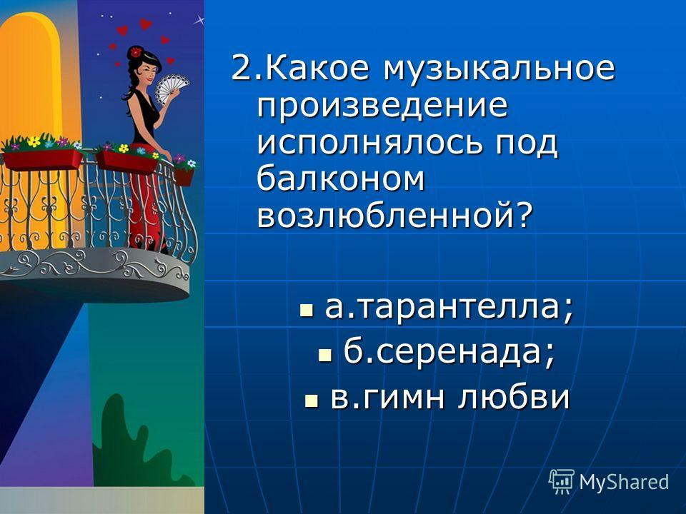 2. Какое музыкальное произведение исполнялось под балконом возлюбленной? а.тарантелла; а.тарантелла; б.серенада; б.серенада; в.гимн любви в.гимн любви