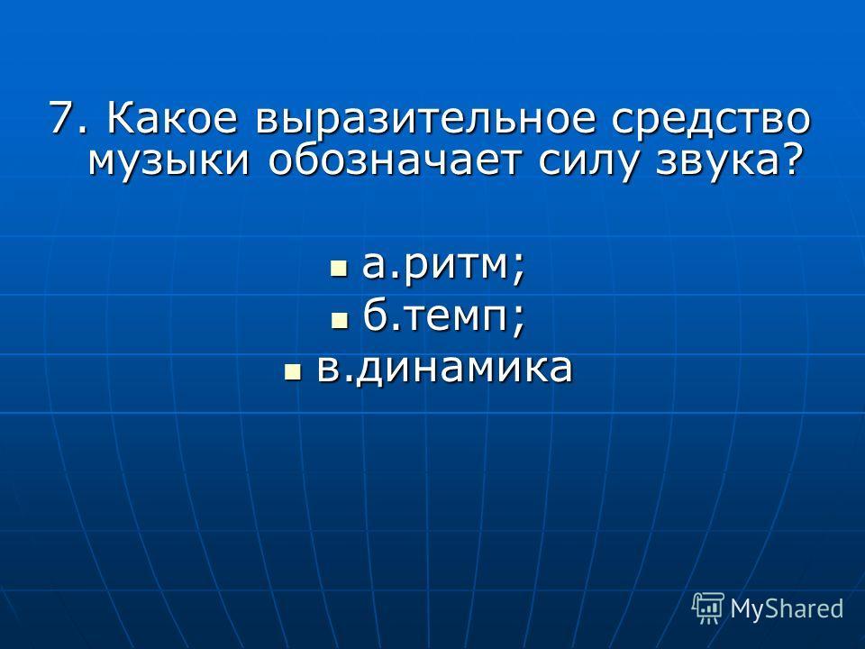 7. Какое выразительное средство музыки обозначает силу звука? а.ритм; а.ритм; б.темп; б.темп; в.динамика в.динамика