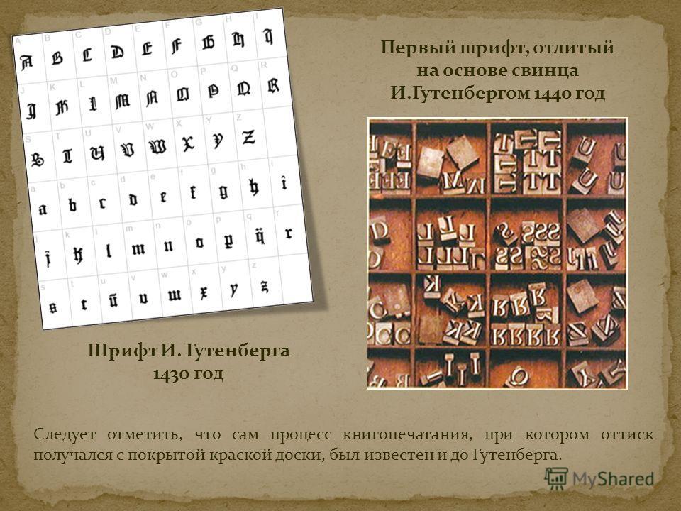 Шрифт И. Гутенберга 1430 год Первый шрифт, отлитый на основе свинца И.Гутенбергом 1440 год Следует отметить, что сам процесс книгопечатания, при котором оттиск получался с покрытой краской доски, был известен и до Гутенберга.