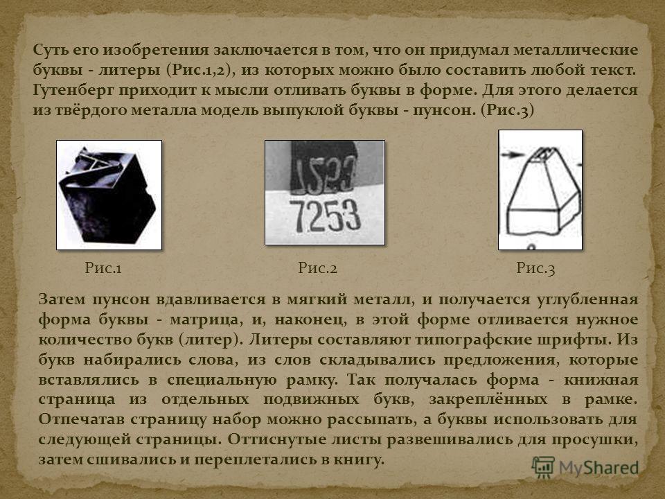 Суть его изобретения заключается в том, что он придумал металлические буквы - литеры (Рис.1,2), из которых можно было составить любой текст. Гутенберг приходит к мысли отливать буквы в форме. Для этого делается из твёрдого металла модель выпуклой бук