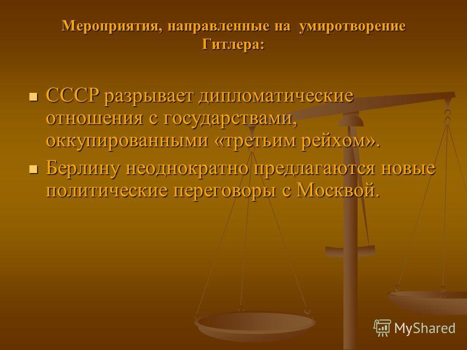 Мероприятия, направленные на умиротворение Гитлера: СССР разрывает дипломатические отношения с государствами, оккупированными «третьим рейхом». СССР разрывает дипломатические отношения с государствами, оккупированными «третьим рейхом». Берлину неодно