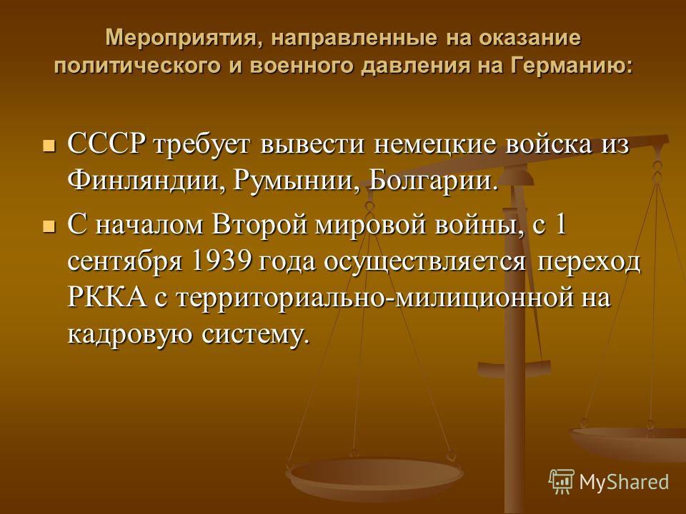 Мероприятия, направленные на оказание политического и военного давления на Германию: СССР требует вывести немецкие войска из Финляндии, Румынии, Болгарии. СССР требует вывести немецкие войска из Финляндии, Румынии, Болгарии. С началом Второй мировой