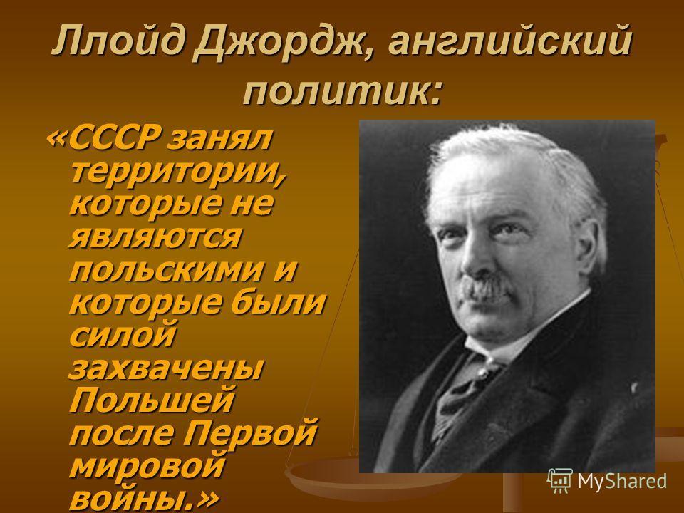 Ллойд Джордж, английский политик: «СССР занял территории, которые не являются польскими и которые были силой захвачены Польшей после Первой мировой войны.»