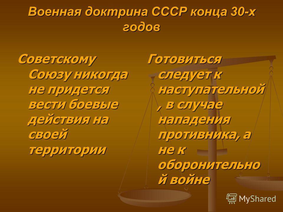 Военная доктрина СССР конца 30-х годов Советскому Союзу никогда не придется вести боевые действия на своей территории Готовиться следует к наступательной, в случае нападения противника, а не к оборонительно й войне