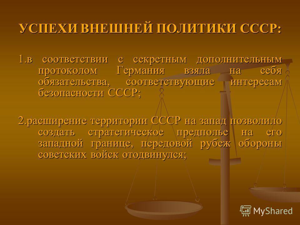 УСПЕХИ ВНЕШНЕЙ ПОЛИТИКИ СССР: 1. в соответствии с секретным дополнительным протоколом Германия взяла на себя обязательства, соответствующие интересам безопасности СССР; 2. расширение территории СССР на запад позволило создать стратегическое предполье
