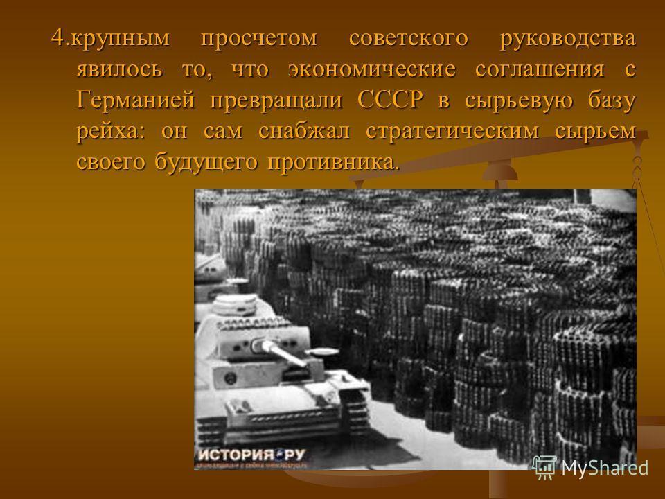 4. крупным просчетом советского руководства явилось то, что экономические соглашения с Германией превращали СССР в сырьевую базу рейха: он сам снабжал стратегическим сырьем своего будущего противника.