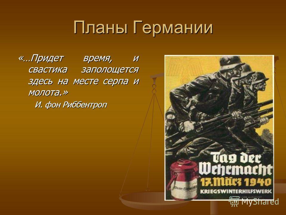 Планы Германии «…Придет время, и свастика заполощется здесь на месте серпа и молота.» И. фон Риббентроп И. фон Риббентроп