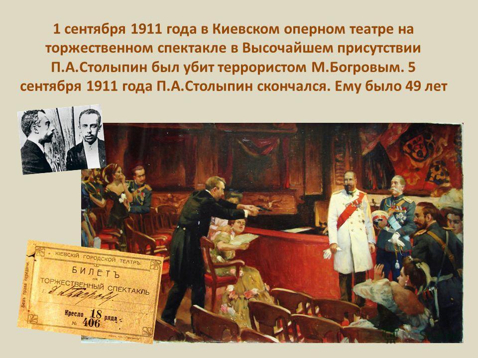 1 сентября 1911 года в Киевском оперном театре на торжественном спектакле в Высочайшем присутствии П.А.Столыпин был убит террористом М.Богровым. 5 сентября 1911 года П.А.Столыпин скончался. Ему было 49 лет