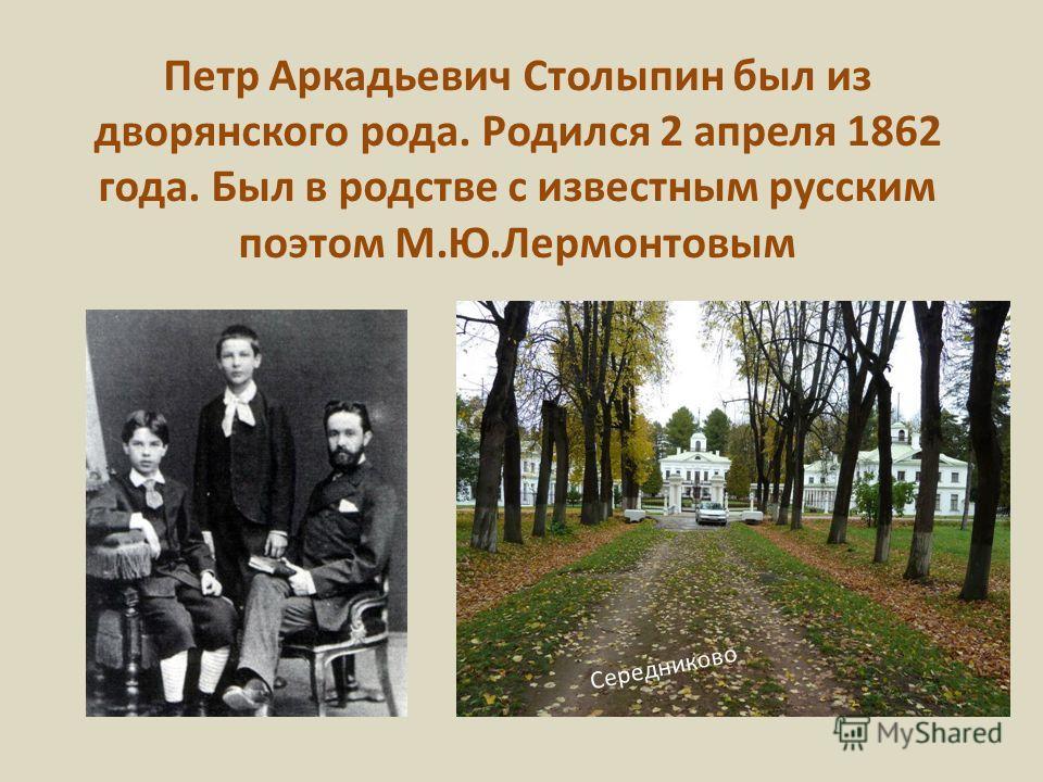 Петр Аркадьевич Столыпин был из дворянского рода. Родился 2 апреля 1862 года. Был в родстве с известным русским поэтом М.Ю.Лермонтовым Середниково
