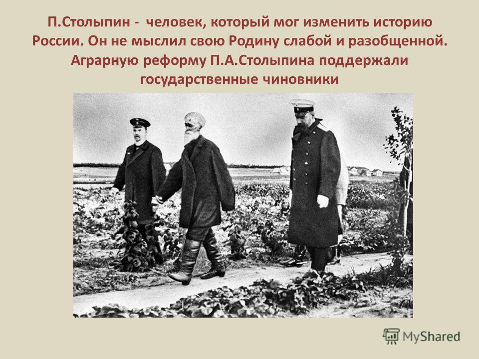 П.Столыпин - человек, который мог изменить историю России. Он не мыслил свою Родину слабой и разобщенной. Аграрную реформу П.А.Столыпина поддержали государственные чиновники