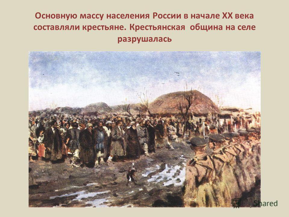 Основную массу населения России в начале ХХ века составляли крестьяне. Крестьянская община на селе разрушалась