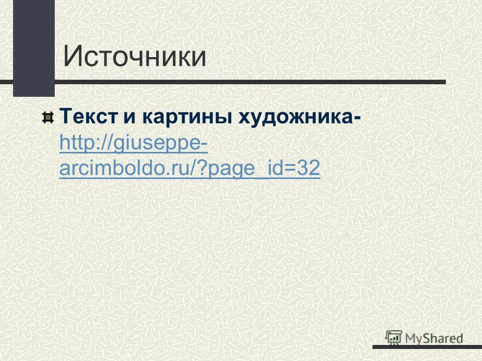 Источники Текст и картины художника- http://giuseppe- arcimboldo.ru/?page_id=32 http://giuseppe- arcimboldo.ru/?page_id=32