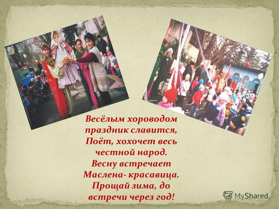 Весёлым хороводом праздник славится, Поёт, хохочет весь честной народ. Весну встречает Маслена- красавица. Прощай зима, до встречи через год!