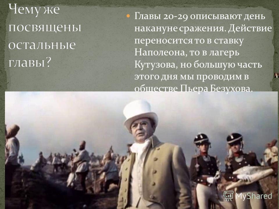 Главы 20-29 описывают день накануне сражения. Действие переносится то в ставку Наполеона, то в лагерь Кутузова, но большую часть этого дня мы проводим в обществе Пьера Безухова.