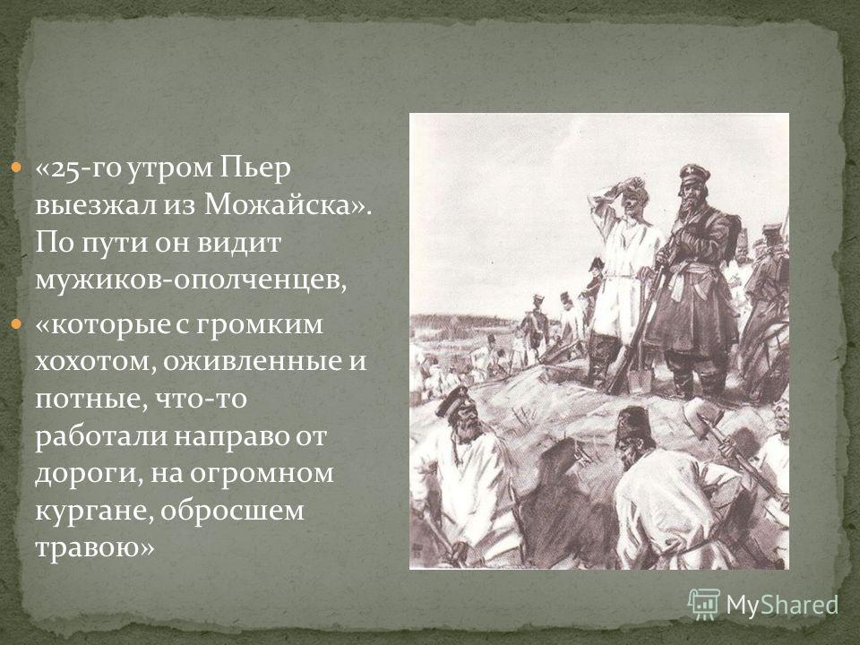 «25-го утром Пьер выезжал из Можайска». По пути он видит мужиков-ополченцев, «которые с громким хохотом, оживленные и потные, что-то работали направо от дороги, на огромном кургане, обросшем травою»