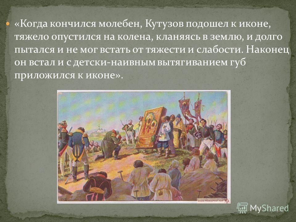 «Когда кончился молебен, Кутузов подошел к иконе, тяжело опустился на колена, кланяясь в землю, и долго пытался и не мог встать от тяжести и слабости. Наконец он встал и с детски-наивным вытягиванием губ приложился к иконе».
