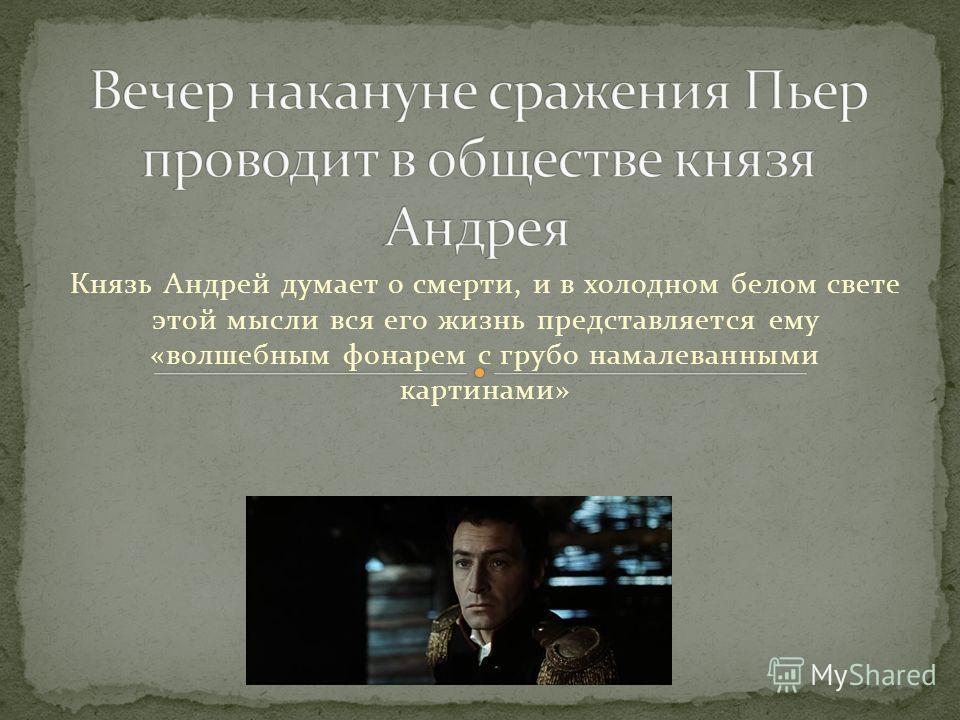 Князь Андрей думает о смерти, и в холодном белом свете этой мысли вся его жизнь представляется ему «волшебным фонарем с грубо намалеванными картинами»